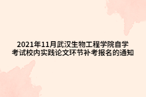 2021年11月武汉生物工程学院自学考试校内实践论文环节补考报名的通知